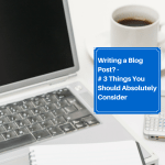Writing a Blog Post? - # 3 Things You Should Absolutely Consider