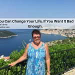 You Can Change Your Life, If You Want It Bad Enough.