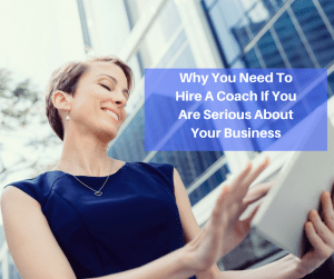 Why You Need To Hire A Coach If You Are Serious About Your Business