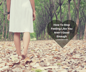 How To Stop Feeling Like You Aren't Good Enough