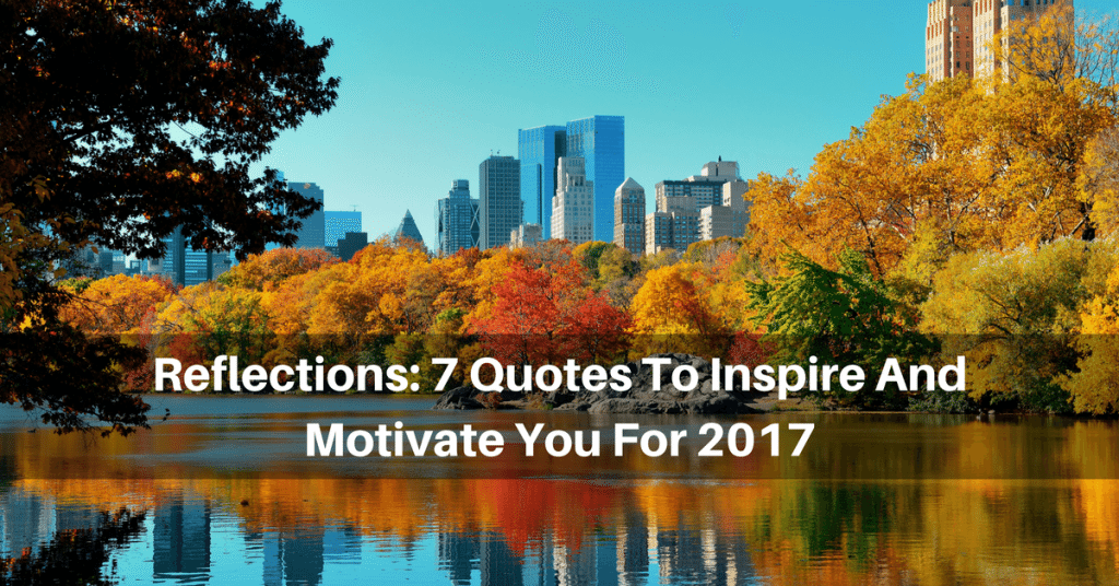 Reflections: 7 Quotes To Inspire And Motivate You For 2017