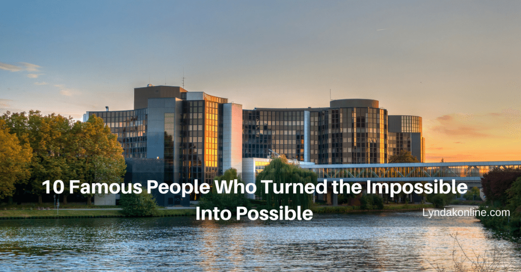 10 Famous People Who Turned the Impossible Into Possible