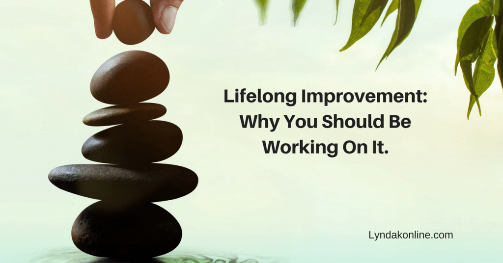 Lifelong Improvement: Why You Should Be Working On It.