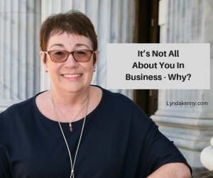 It's Not All About You In Business - Why?