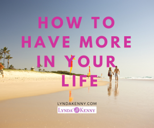 How To Have More in Your Life