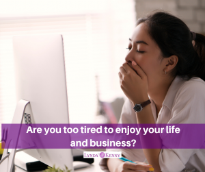 Are you too tired to enjoy your life and business?