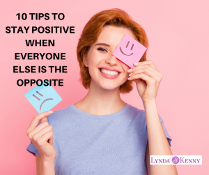 10 TIPS TO STAY POSITIVE WHEN EVERYONE ELSE IS THE OPPOSITE