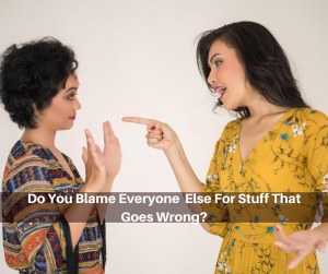 Do You Blame Everyone Else For Stuff That Goes Wrong?